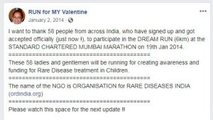 "A Facebook post from January 2, 2014. The text reads, ""I want to thank 58 people from across India, who have signed up and got accepted officially (just now!), to participate in the DREAM RUN (6km) at the Standard Chartered Mumbai Marathon on 19th Jan 2014. These 58 ladies and gentlemen will be running for creating awareness and funding for Rare Disease treatment in Children. The name of the NGO is Organisation for Rare Diseases India (ordindia.org). Please watch this space for the next update!!"""