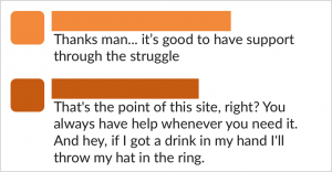 "Screenshot of two comments in a thread. Comments read: ""Thanks man... it's good to have support through the struggle."" ""That's the point of this site, right? You always have help whenever you need it. And hey, if I got a drink in my hand I'll throw my hat in the ring."""