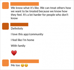 "A screenshot of two commenters talking on 18percent. The conversation reads: ""We know what it's like. We can treat others how we want to be treated because we know how they feel. It's a lot harder for people who don't know."" ""Definitely. I love this app/community. I feel like I""m home. With family. (Heart emoji)"" ""Me too (Smiley emoji) (Smiley emoji)"""